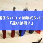 電子タバコと加熱式タバコの違いは何?比較してわかったこと